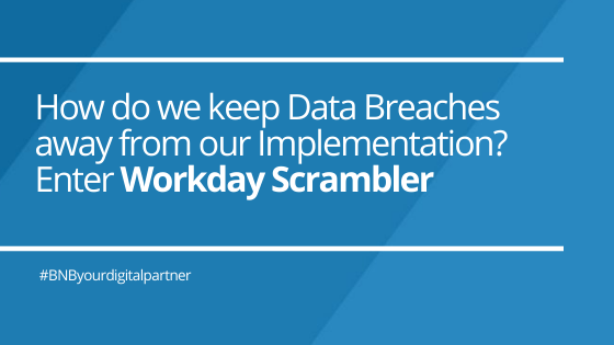 How do we keep Data Breaches away from our Implementation? Enter Workday Scrambler